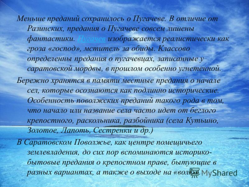 Меньше преданий сохранилось о Пугачеве. В отличие от Разинских, предания о Пугачеве совсем лишены фантастики. Пугачев изображается реалистически как гроза «господ», мститель за обиды. Классово определенны предания о пугачевцах, записанные у саратовск