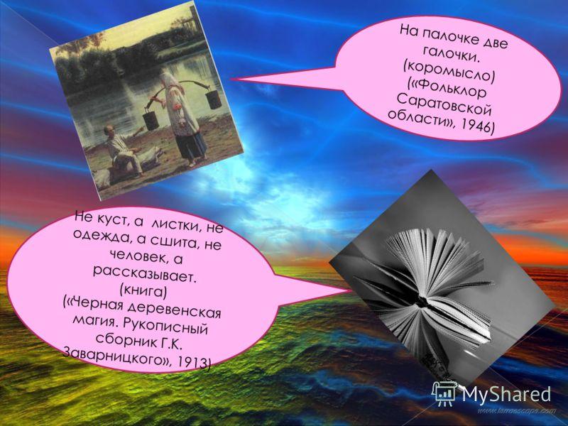 На палочке две галочки. (коромысло) («Фольклор Саратовской области», 1946) Не куст, а листки, не одежда, а сшита, не человек, а рассказывает. (книга) («Черная деревенская магия. Рукописный сборник Г.К. Заварницкого», 1913)