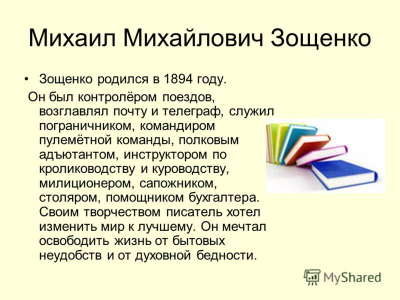 Михаил Михайлович Зощенко Зощенко родился в 1894 году. Он был контролёром поездов, возглавлял почту и телеграф, служил пограничником, командиром пулемётной команды, полковым адъютантом, инструктором по кролиководству и куроводству, милиционером, сапо