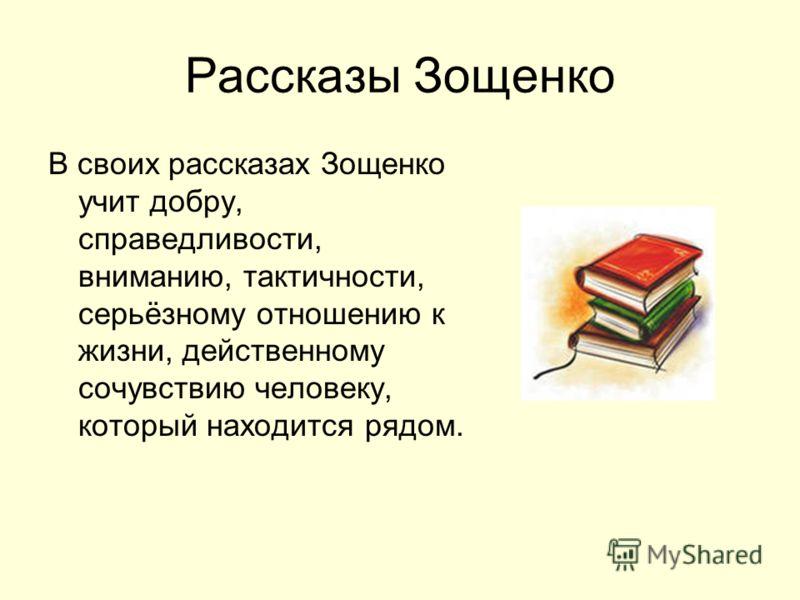 Рассказы Зощенко В своих рассказах Зощенко учит добру, справедливости, вниманию, тактичности, серьёзному отношению к жизни, действенному сочувствию человеку, который находится рядом.
