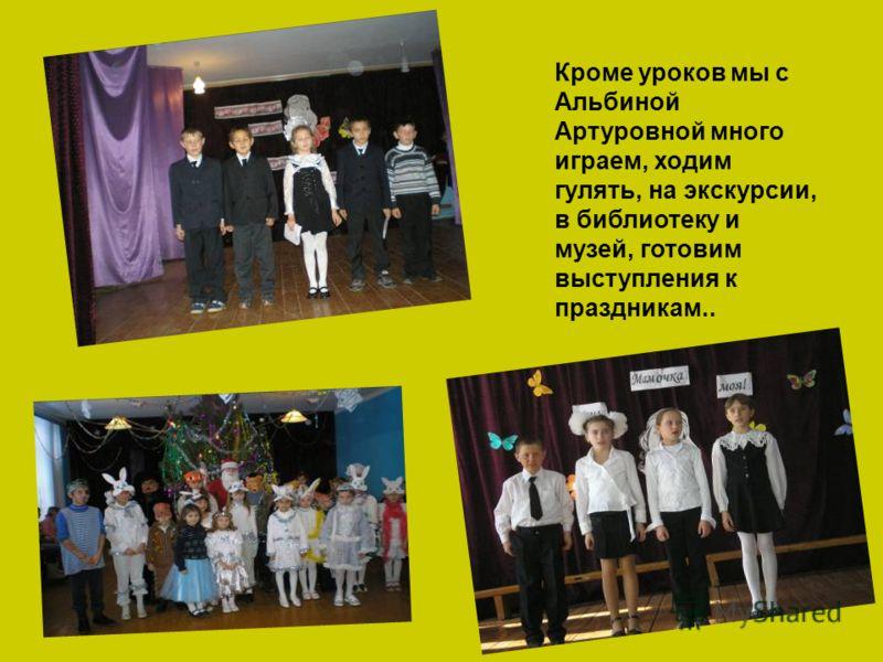 Кроме уроков мы с Альбиной Артуровной много играем, ходим гулять, на экскурсии, в библиотеку и музей, готовим выступления к праздникам..