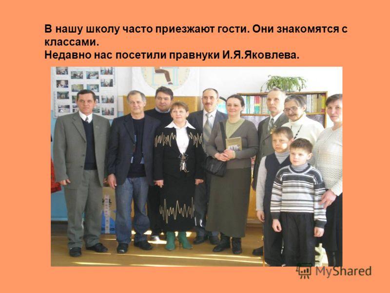 В нашу школу часто приезжают гости. Они знакомятся с классами. Недавно нас посетили правнуки И.Я.Яковлева.