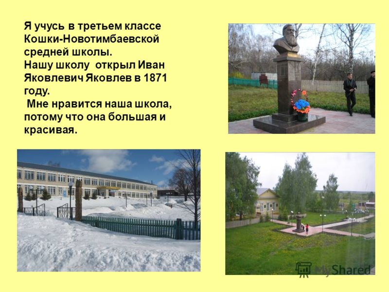 Я учусь в третьем классе Кошки-Новотимбаевской средней школы. Нашу школу открыл Иван Яковлевич Яковлев в 1871 году. Мне нравится наша школа, потому что она большая и красивая.