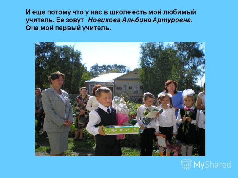 И еще потому что у нас в школе есть мой любимый учитель. Ее зовут Новикова Альбина Артуровна. Она мой первый учитель.