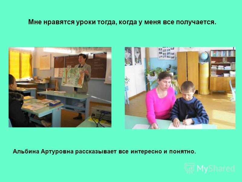 Мне нравятся уроки тогда, когда у меня все получается. Альбина Артуровна рассказывает все интересно и понятно.