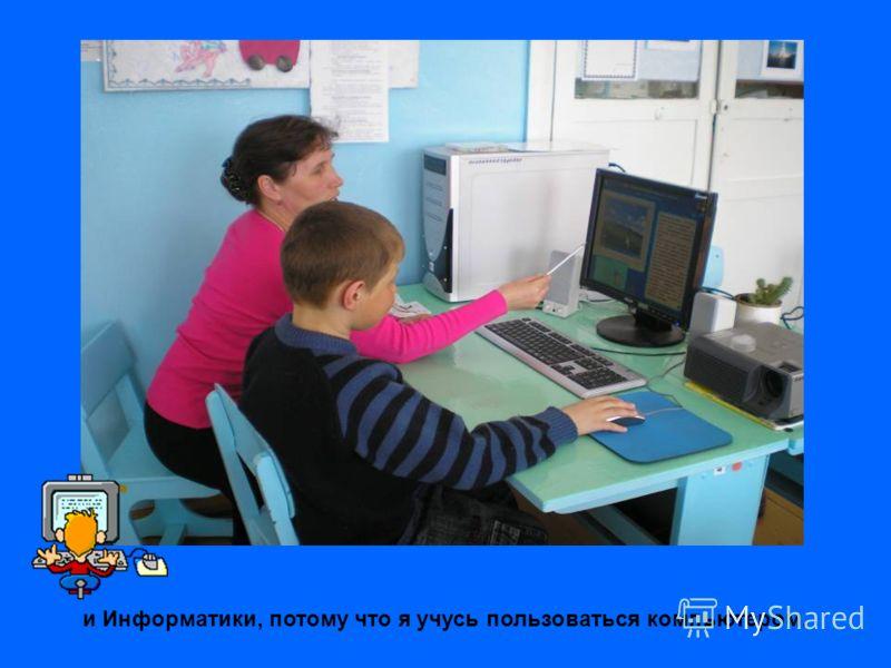 и Информатики, потому что я учусь пользоваться компьютером.