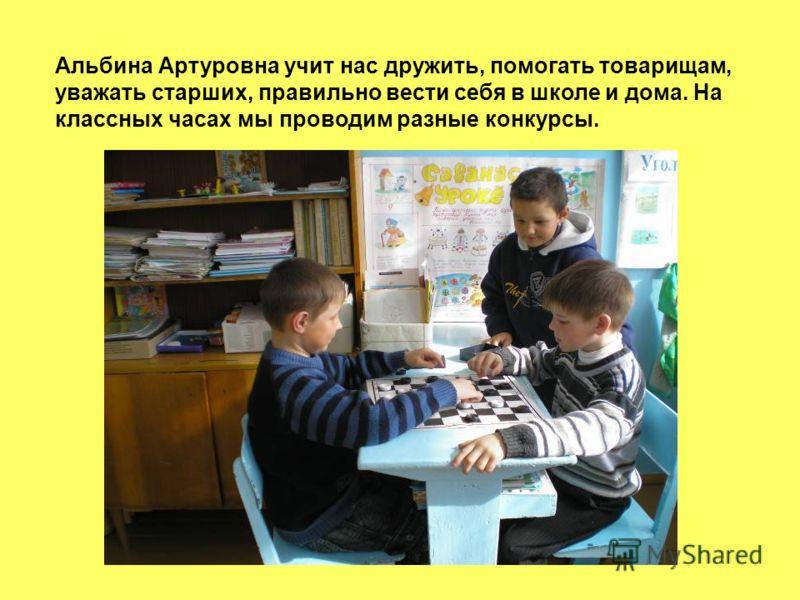 Альбина Артуровна учит нас дружить, помогать товарищам, уважать старших, правильно вести себя в школе и дома. На классных часах мы проводим разные конкурсы.