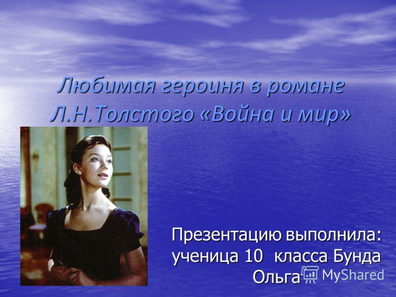 Любимая героиня в романе Л.Н.Толстого «Война и мир» Презентацию выполнила: ученица 10 класса Бунда Ольга