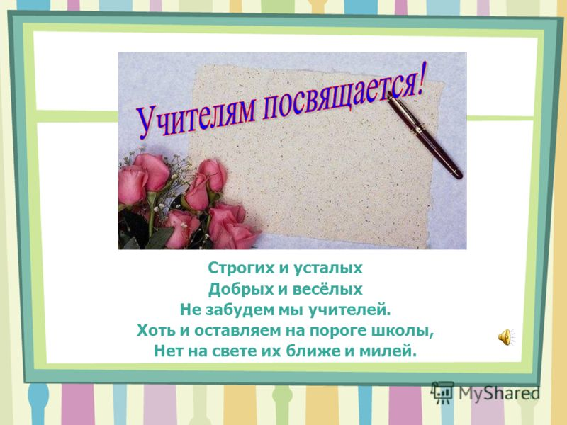 1 Строгих и усталых Добрых и весёлых Не забудем мы учителей. Хоть и оставляем на пороге школы, Нет на свете их ближе и милей.