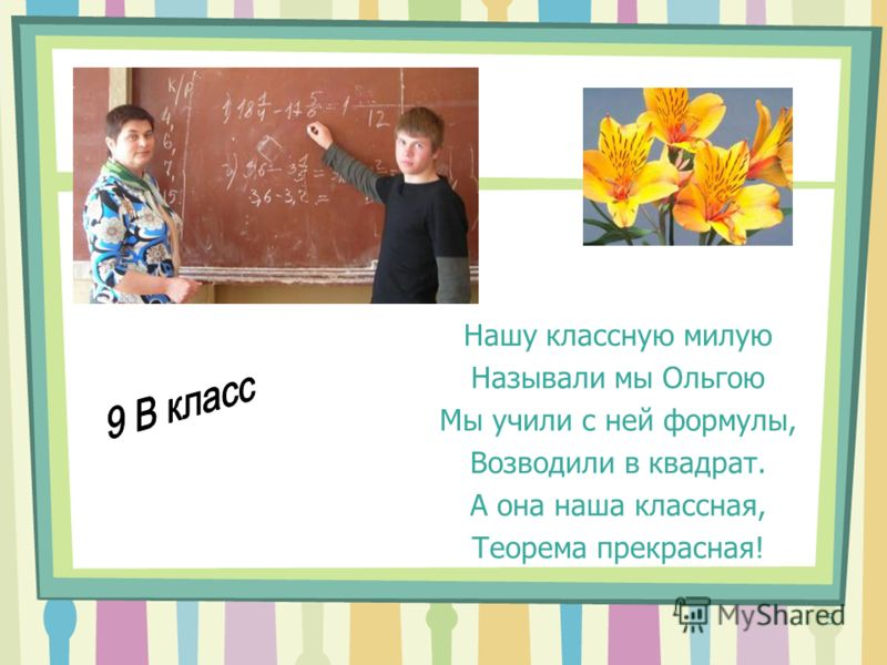 5 Нашу классную милую Называли мы Ольгою Мы учили с ней формулы, Возводили в квадрат. А она наша классная, Теорема прекрасная!