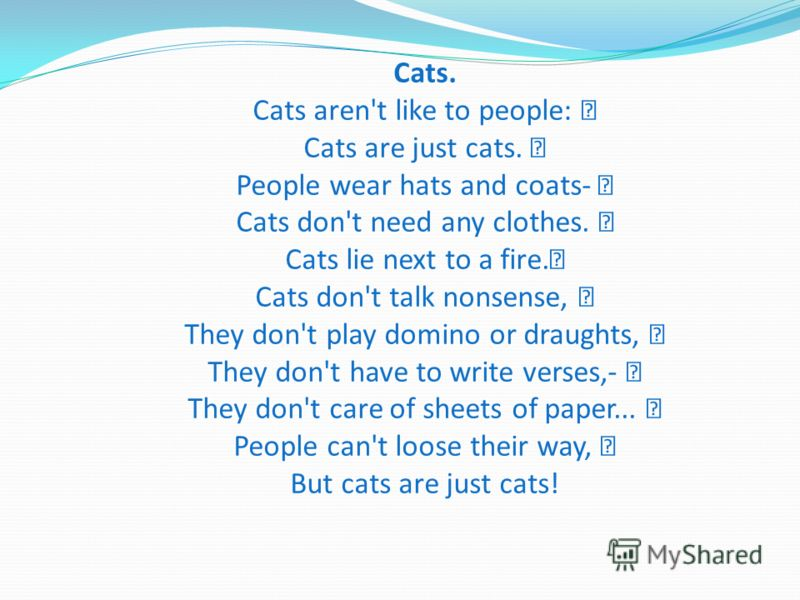 Cats. Cats aren't like to people: Cats are just cats. People wear hats and coats- Cats don't need any clothes. Cats lie next to a fire. Cats don't talk nonsense, They don't play domino or draughts, They don't have to write verses,- They don't care of