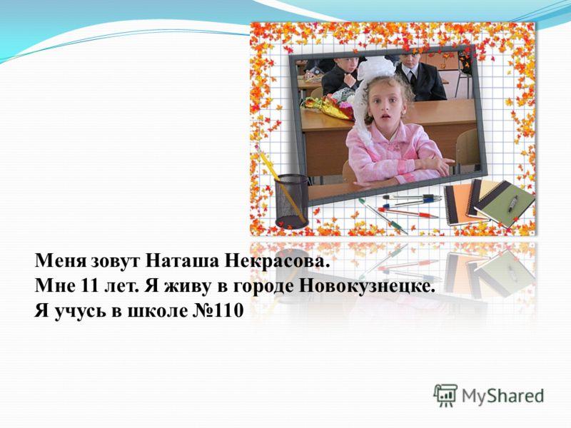 Меня зовут Наташа Некрасова. Мне 11 лет. Я живу в городе Новокузнецке. Я учусь в школе 110