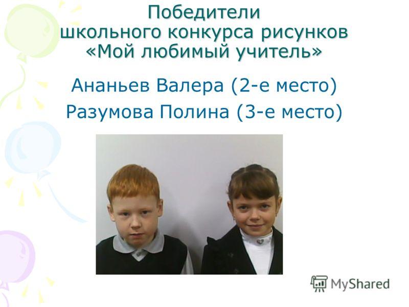 Победители школьного конкурса рисунков «Мой любимый учитель» Ананьев Валера (2-е место) Разумова Полина (3-е место)