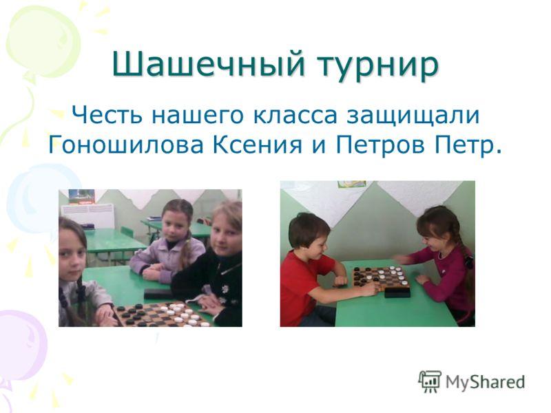Шашечный турнир Честь нашего класса защищали Гоношилова Ксения и Петров Петр.