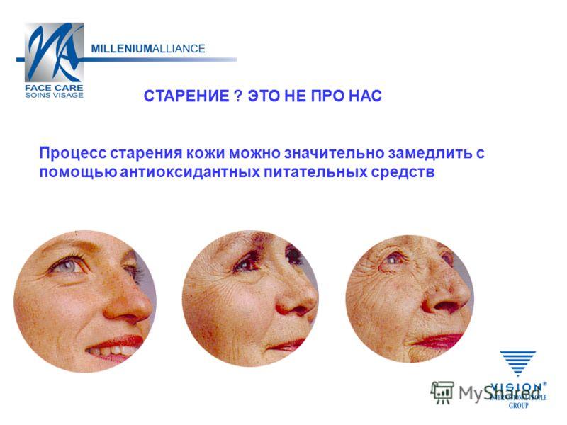 СТАРЕНИЕ ? ЭТО НЕ ПРО НАС Процесс старения кожи можно значительно замедлить с помощью антиоксидантных питательных средств
