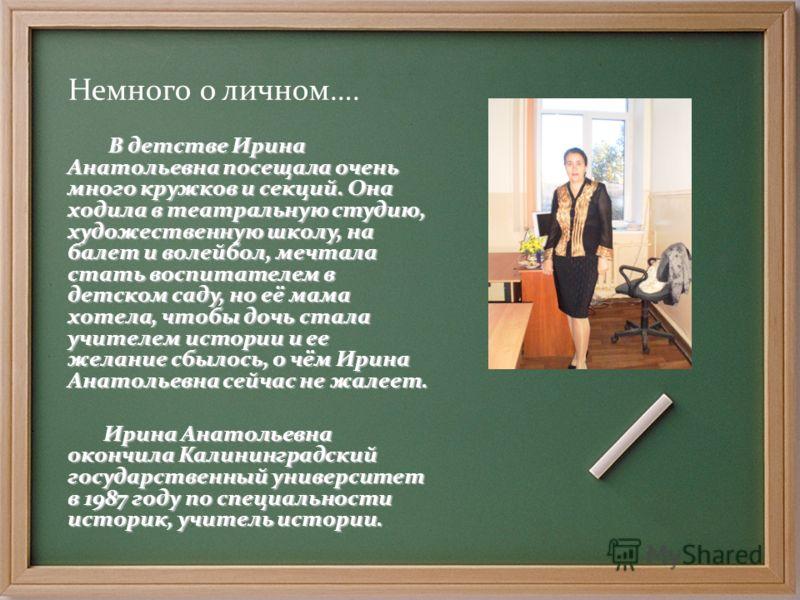 Немного о личном…. В детстве Ирина Анатольевна посещала очень много кружков и секций. Она ходила в театральную студию, художественную школу, на балет и волейбол, мечтала стать воспитателем в детском саду, но её мама хотела, чтобы дочь стала учителем