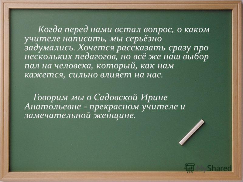 Когда перед нами встал вопрос, о каком учителе написать, мы серьёзно задумались. Хочется рассказать сразу про нескольких педагогов, но всё же наш выбор пал на человека, который, как нам кажется, сильно влияет на нас. Говорим мы о Садовской Ирине Анат