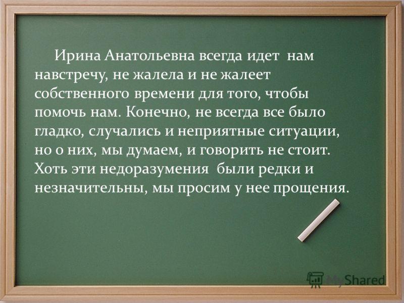 Ирина Анатольевна всегда идет нам навстречу, не жалела и не жалеет собственного времени для того, чтобы помочь нам. Конечно, не всегда все было гладко, случались и неприятные ситуации, но о них, мы думаем, и говорить не стоит. Хоть эти недоразумения