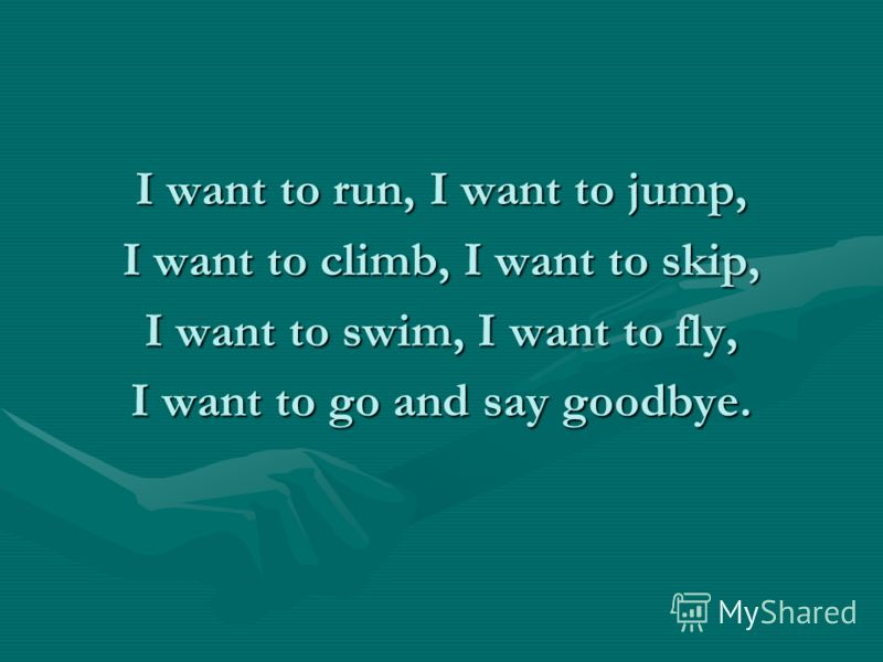 I want to run, I want to jump, I want to climb, I want to skip, I want to swim, I want to fly, I want to go and say goodbye.