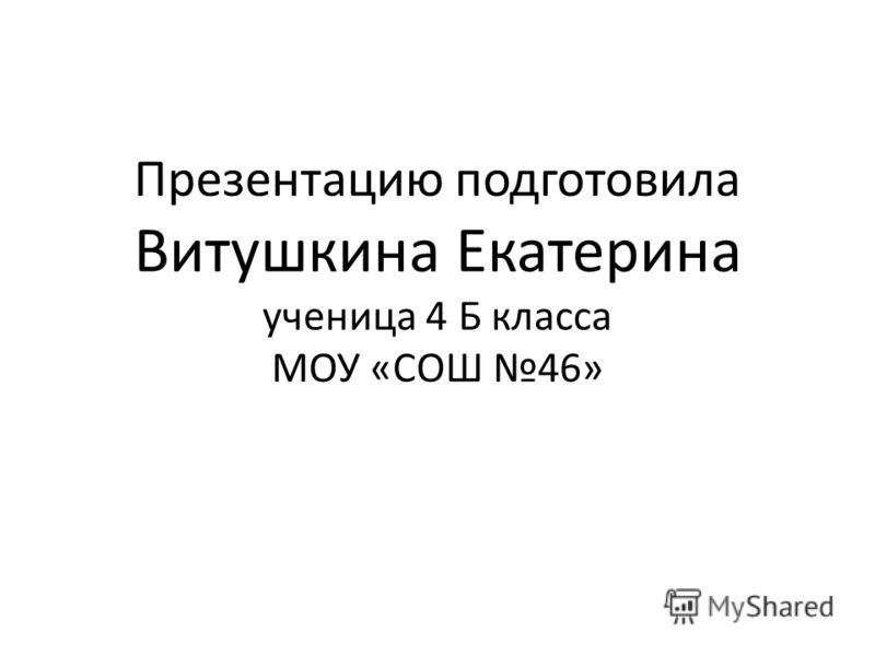 Презентацию подготовила Витушкина Екатерина ученица 4 Б класса МОУ «СОШ 46»