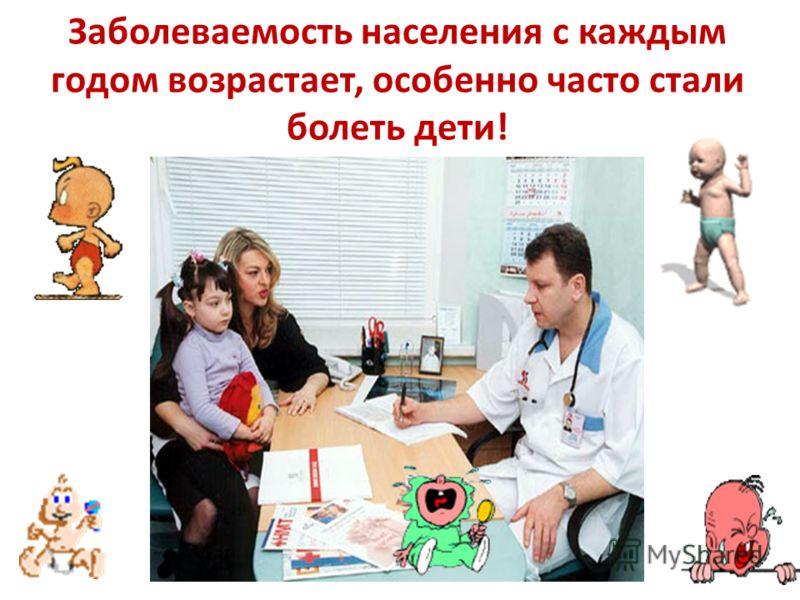 Заболеваемость населения с каждым годом возрастает, особенно часто стали болеть дети!