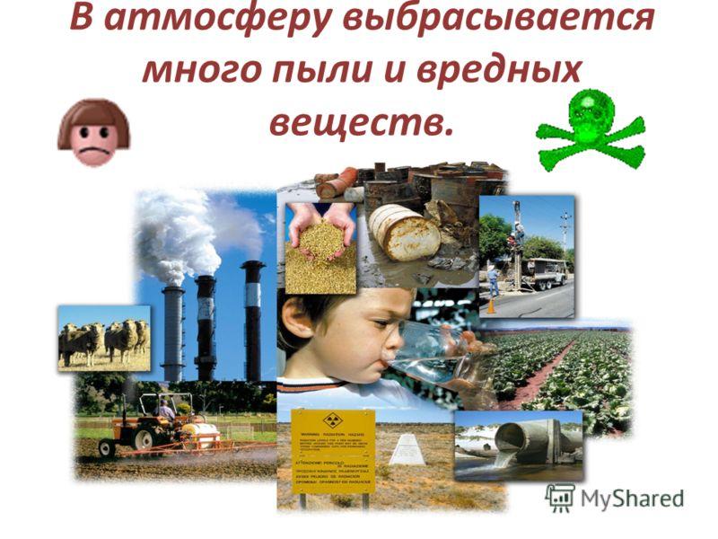 В атмосферу выбрасывается много пыли и вредных веществ.