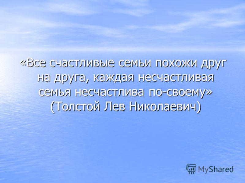 «Все счастливые семьи похожи друг на друга, каждая несчастливая семья несчастлива по-своему» (Толстой Лев Николаевич) «Все счастливые семьи похожи друг на друга, каждая несчастливая семья несчастлива по-своему» (Толстой Лев Николаевич)