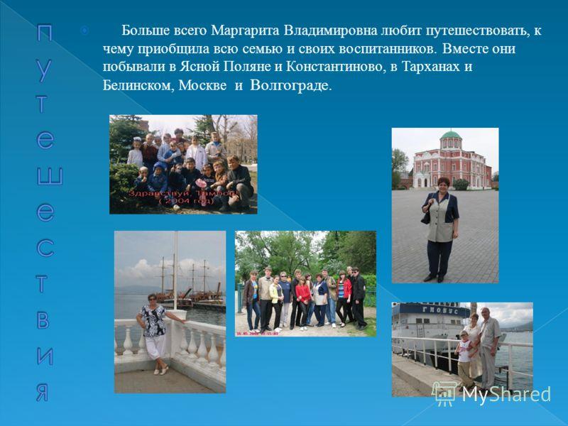 Больше всего Маргарита Владимировна любит путешествовать, к чему приобщила всю семью и своих воспитанников. Вместе они побывали в Ясной Поляне и Константиново, в Тарханах и Белинском, Москве и Волгограде.
