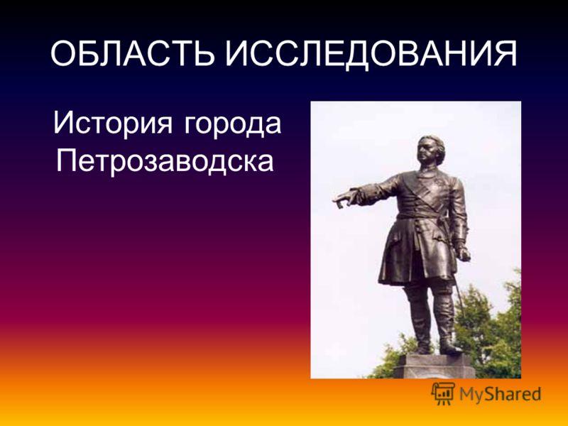 ОБЛАСТЬ ИССЛЕДОВАНИЯ История города Петрозаводска