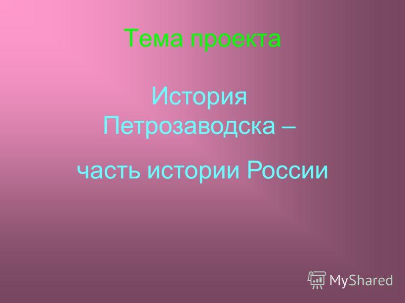 Тема проекта История Петрозаводска – часть истории России