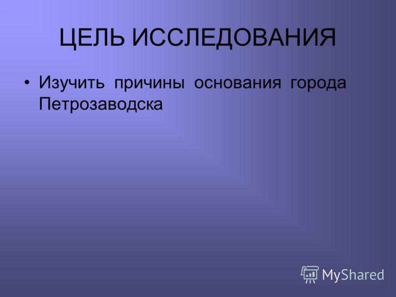 ЦЕЛЬ ИССЛЕДОВАНИЯ Изучить причины основания города Петрозаводска