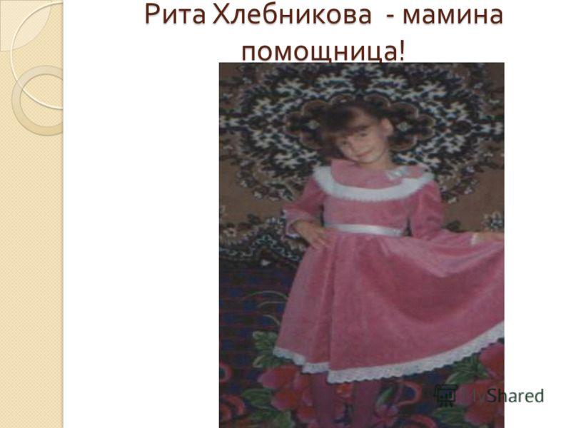 Рита Хлебникова - мамина помощница !