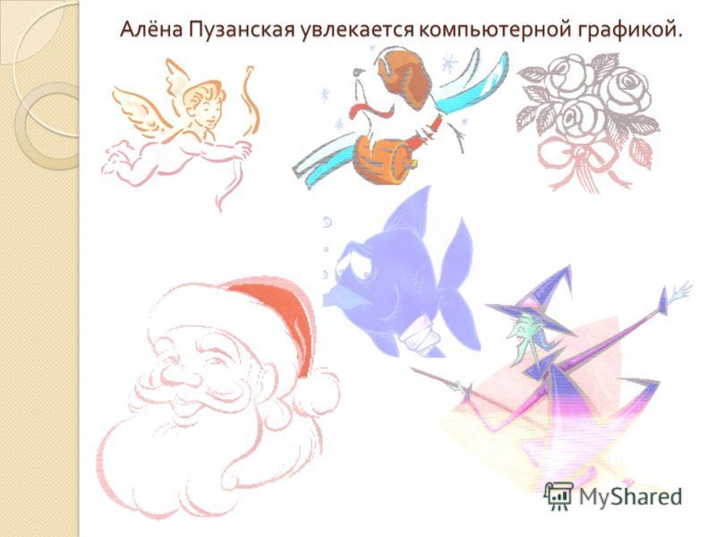 Алёна Пузанская увлекается компьютерной графикой.
