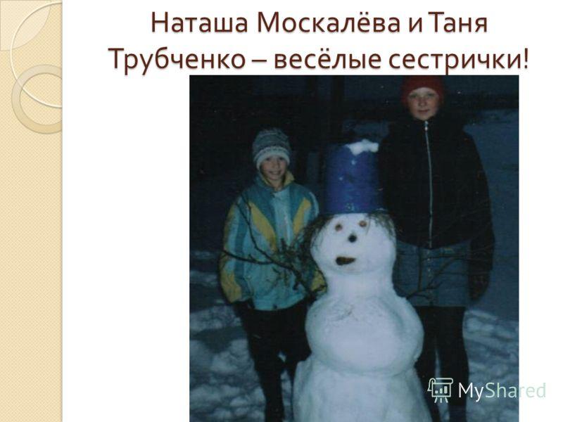 Наташа Москалёва и Таня Трубченко – весёлые сестрички !