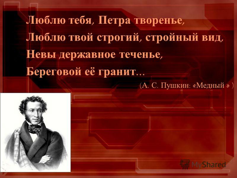 Люблю тебя, Петра творенье, Люблю твой строгий, стройный вид, Невы державное теченье, Береговой её гранит... ( А. С. Пушкин : « Медный » )