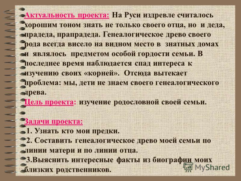 Актуальность проекта: На Руси издревле считалось хорошим тоном знать не только своего отца, но и деда, прадеда, прапрадеда. Генеалогическое древо своего рода всегда висело на видном место в знатных домах и являлось предметом особой гордости семьи. В