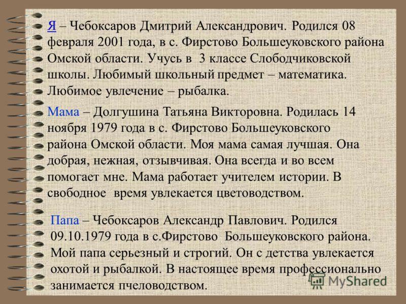Я – Чебоксаров Дмитрий Александрович. Родился 08 февраля 2001 года, в с. Фирстово Большеуковского района Омской области. Учусь в 3 классе Слободчиковской школы. Любимый школьный предмет – математика. Любимое увлечение – рыбалка. Мама – Долгушина Тать