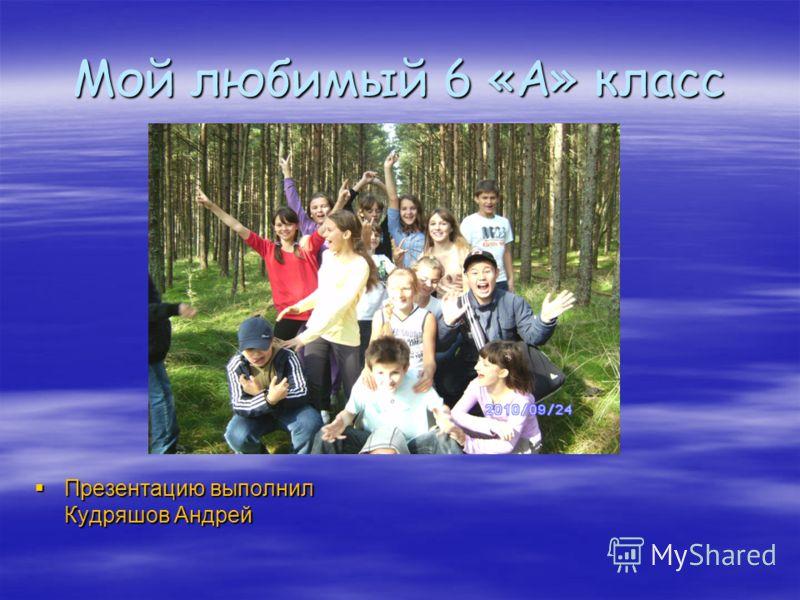 Мой любимый 6 «А» класс Презентацию выполнил Кудряшов Андрей Презентацию выполнил Кудряшов Андрей