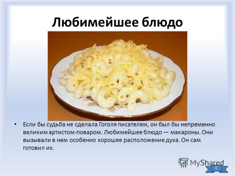 Любимейшее блюдо Если бы судьба не сделала Гоголя писателем, он был бы непременно великим артистом-поваром. Любимейшее блюдо макароны. Они вызывали в нем особенно хорошее расположение духа. Он сам готовил их. С