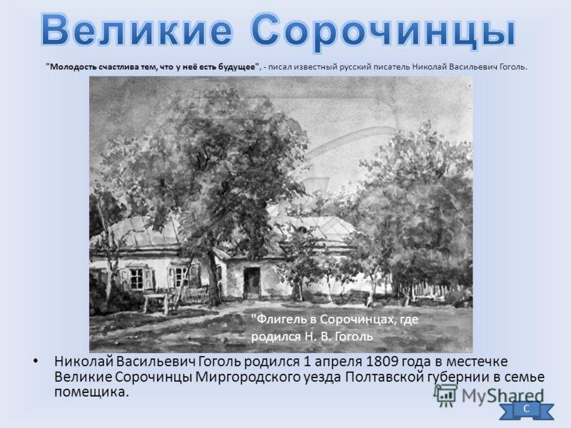 Николай Васильевич Гоголь родился 1 апреля 1809 года в местечке Великие Сорочинцы Миргородского уезда Полтавской губернии в семье помещика.