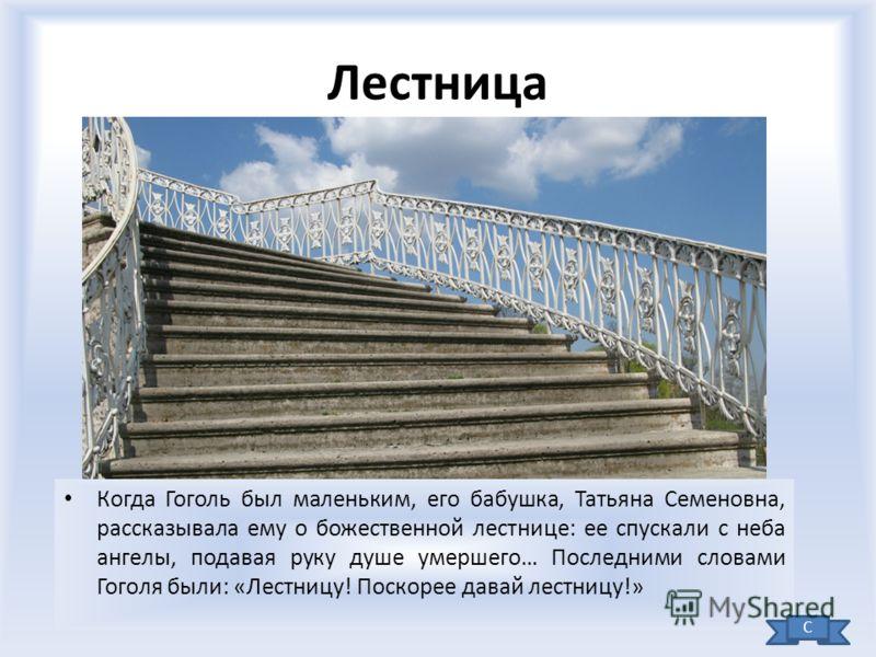 Лестница Когда Гоголь был маленьким, его бабушка, Татьяна Семеновна, рассказывала ему о божественной лестнице: ее спускали с неба ангелы, подавая руку душе умершего… Последними словами Гоголя были: «Лестницу! Поскорее давай лестницу!» С
