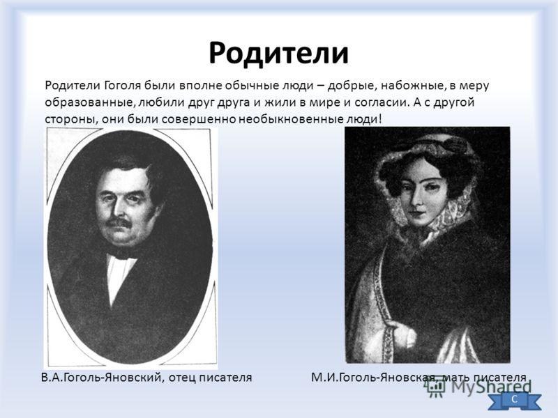 Родители В.А.Гоголь-Яновский, отец писателя Родители Гоголя были вполне обычные люди – добрые, набожные, в меру образованные, любили друг друга и жили в мире и согласии. А с другой стороны, они были совершенно необыкновенные люди! М.И.Гоголь-Яновская