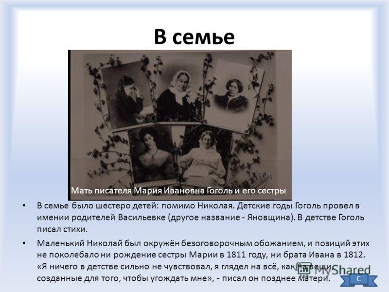 В семье В семье было шестеро детей: помимо Николая. Детские годы Гоголь провел в имении родителей Васильевке (другое название - Яновщина). В детстве Гоголь писал стихи. Маленький Николай был окружён безоговорочным обожанием, и позиций этих не поколеб