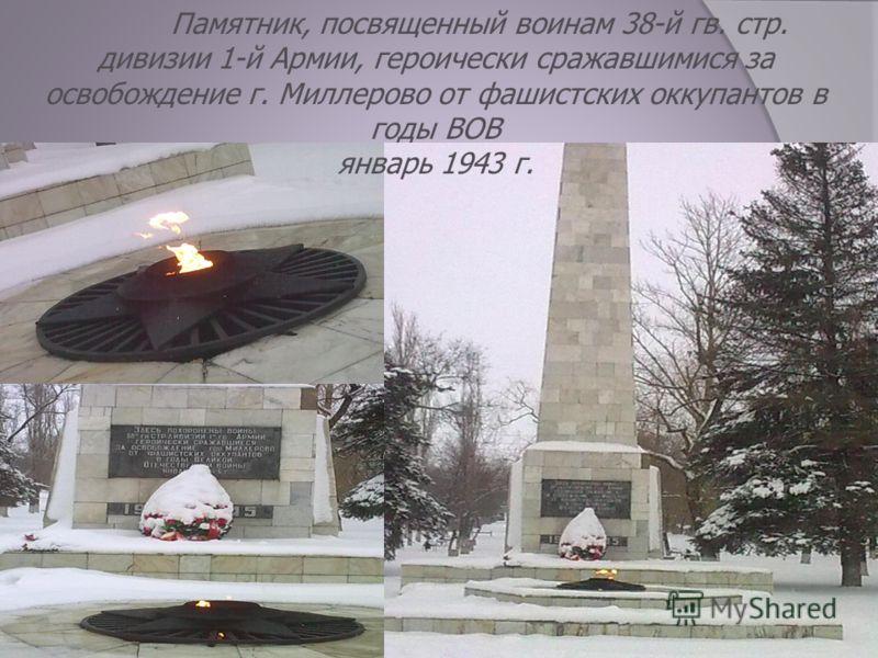 Памятник, посвященный воинам 38-й гв. стр. дивизии 1-й Армии, героически сражавшимися за освобождение г. Миллерово от фашистских оккупантов в годы ВОВ январь 1943 г.