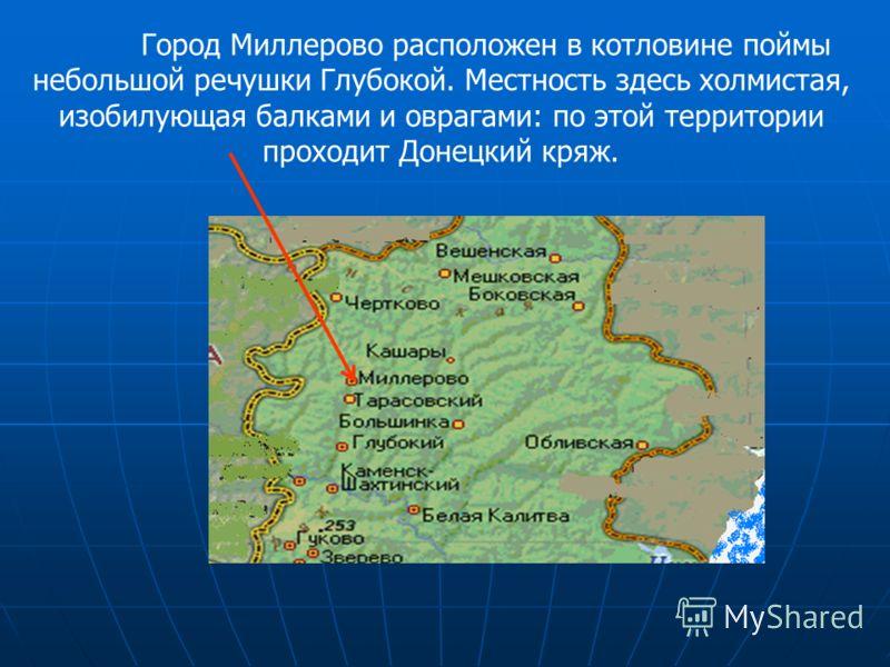 Город Миллерово расположен в котловине поймы небольшой речушки Глубокой. Местность здесь холмистая, изобилующая балками и оврагами: по этой территории проходит Донецкий кряж.