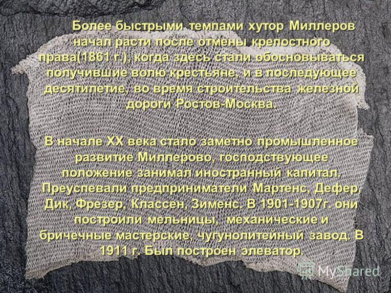 Более быстрыми темпами хутор Миллеров начал расти после отмены крепостного права(1861 г.), когда здесь стали обосновываться получившие волю крестьяне, и в последующее десятилетие, во время строительства железной дороги Ростов-Москва. Более быстрыми т