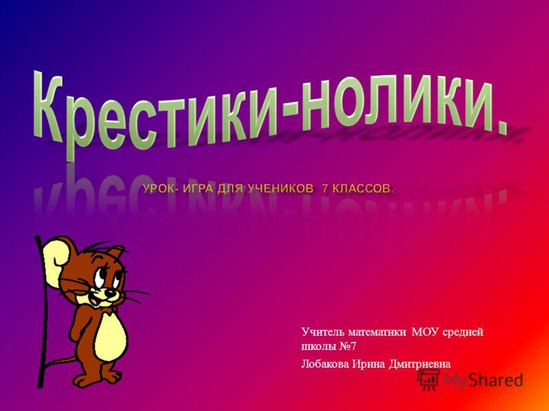 Учитель математики МОУ средней школы 7 Лобакова Ирина Дмитриевна