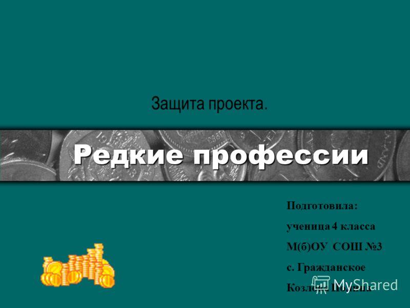 Редкие профессии Защита проекта. Подготовила: ученица 4 класса М(б)ОУ СОШ 3 с. Гражданское Козлова Полина