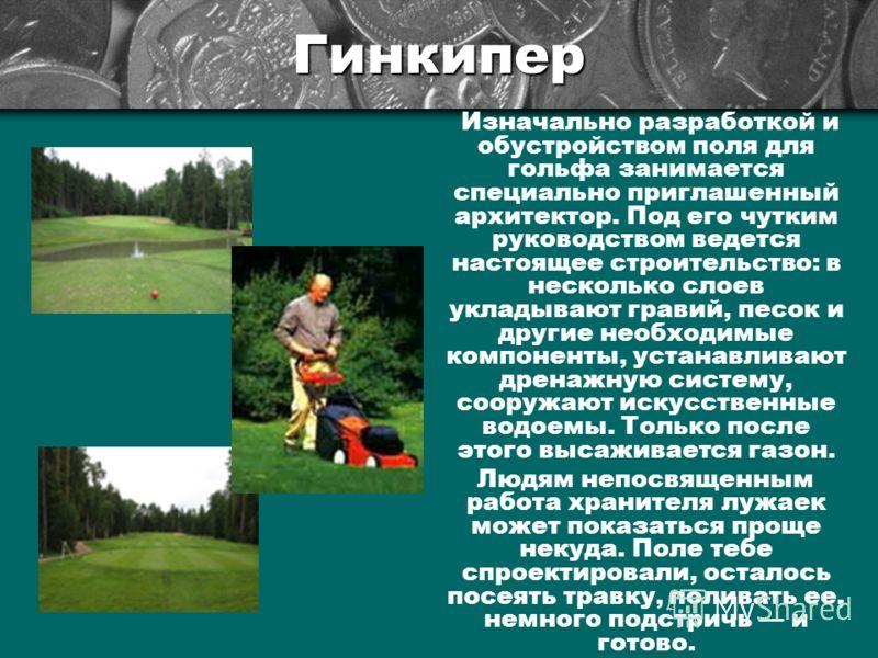 Гинкипер Изначально разработкой и обустройством поля для гольфа занимается специально приглашенный архитектор. Под его чутким руководством ведется настоящее строительство: в несколько слоев укладывают гравий, песок и другие необходимые компоненты, ус