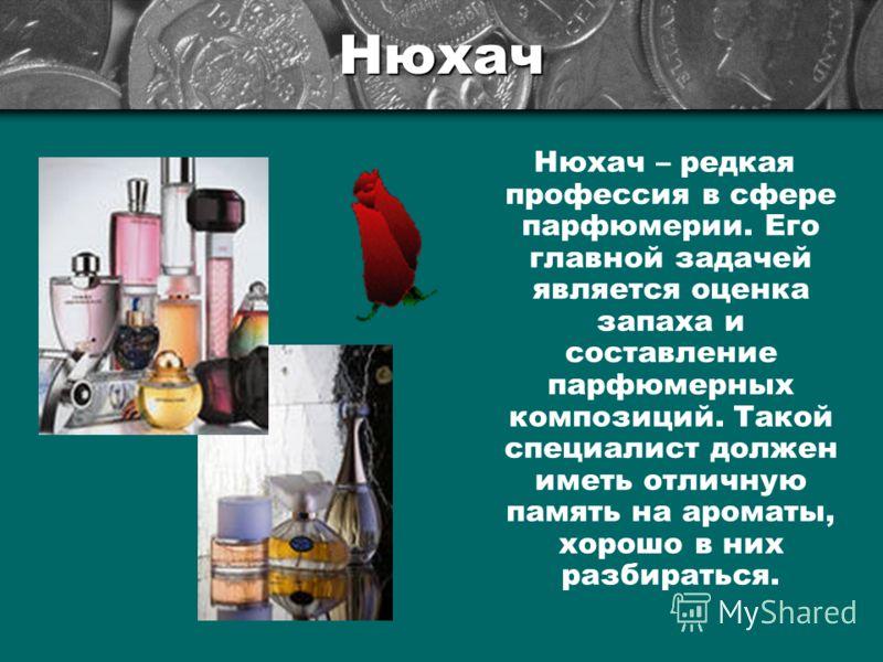 Нюхач Нюхач – редкая профессия в сфере парфюмерии. Его главной задачей является оценка запаха и составление парфюмерных композиций. Такой специалист должен иметь отличную память на ароматы, хорошо в них разбираться.